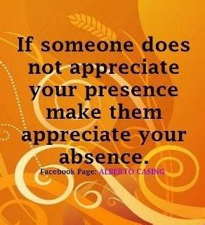 If someone does not appreciate your presence make them